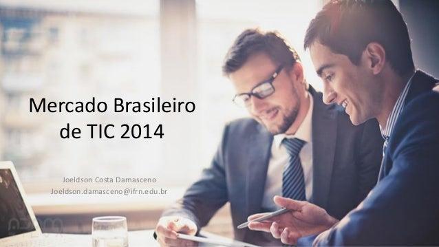Mercado Brasileiro de TIC 2014 Joeldson Costa Damasceno Joeldson.damasceno@ifrn.edu.br