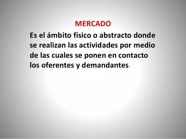 MERCADO Es el ámbito físico o abstracto donde se realizan las actividades por medio de las cuales se ponen en contacto los...