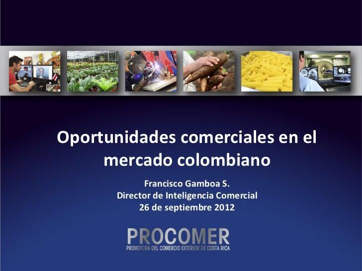 Oportunidades comerciales en el     mercado colombiano             Francisco Gamboa S.       Director de Inteligencia Come...