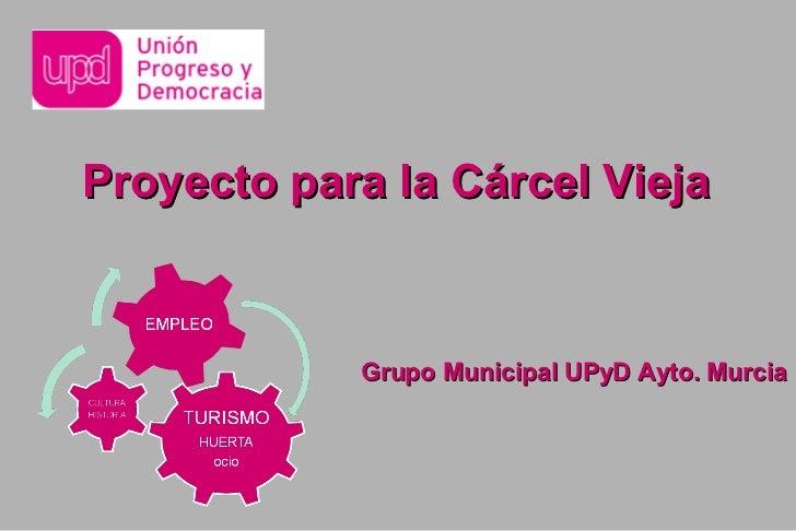 Proyecto para la Cárcel Vieja            Grupo Municipal UPyD Ayto. Murcia