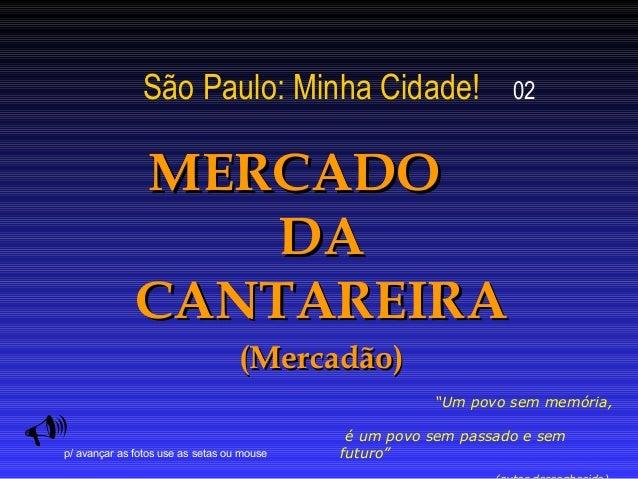 """São Paulo: Minha Cidade! 02  MMEERRCCAADDOO  DDAA  CCAANNTTAARREEIIRRAA  ((MMeerrccaaddããoo))    """"Um povo sem memória,  é..."""