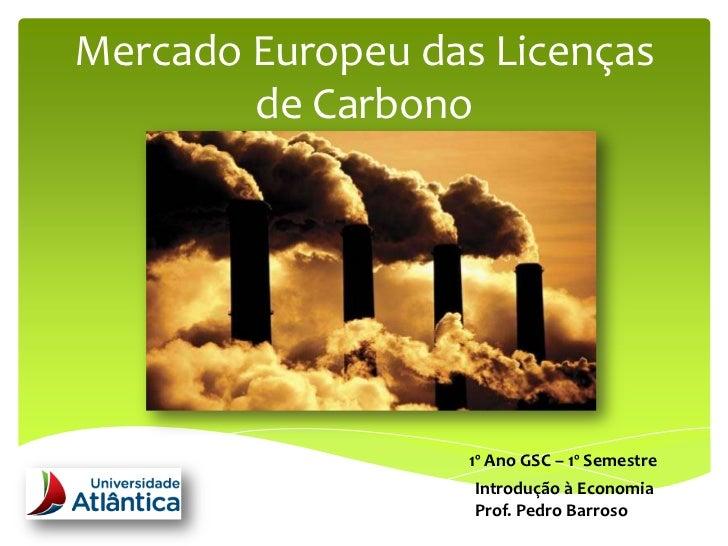Mercado Europeu das Licenças        de Carbono       A Análise do Mercado Europeu                               1º Ano GSC...
