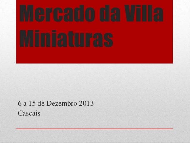 Mercado da Villa Miniaturas 6 a 15 de Dezembro 2013 Cascais