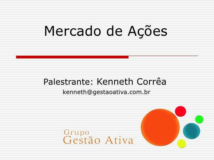 Mercado de Ações Palestrante:  Kenneth Corrêa [email_address]