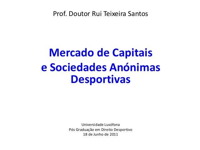 Prof. Doutor Rui Teixeira Santos  Mercado de Capitaise Sociedades Anónimas      Desportivas              Universidade Lusó...
