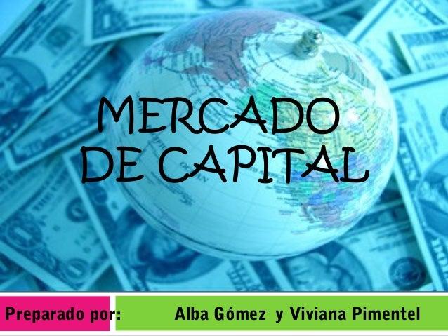 Preparado por: Alba Gómez y Viviana Pimentel MERCADO DE CAPITAL