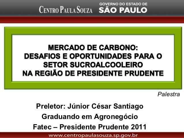 Palestra Preletor: Júnior César Santiago  Graduando em AgronegócioFatec – Presidente Prudente 2011