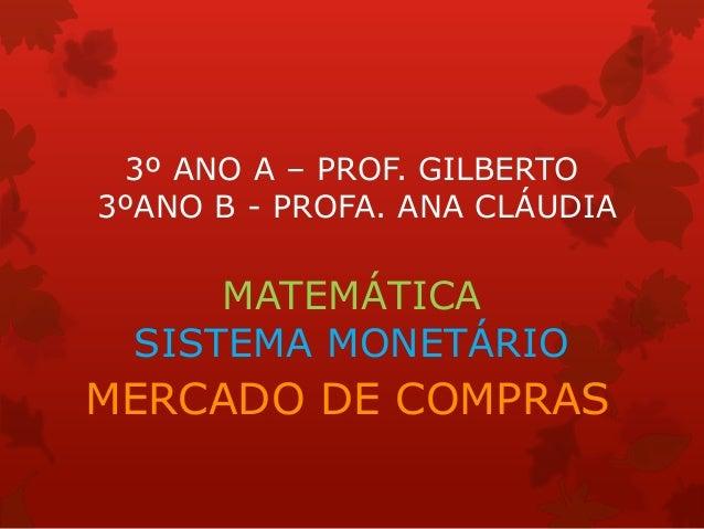 3º ANO A – PROF. GILBERTO3ºANO B - PROFA. ANA CLÁUDIAMATEMÁTICASISTEMA MONETÁRIOMERCADO DE COMPRAS