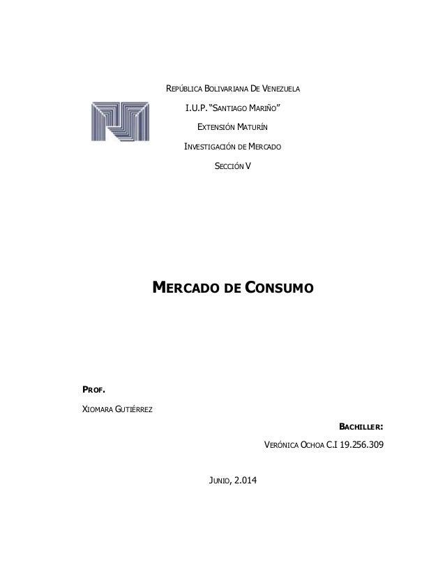 "REPÚBLICA BOLIVARIANA DE VENEZUELA I.U.P. ""SANTIAGO MARIÑO"" EXTENSIÓN MATURÍN INVESTIGACIÓN DE MERCADO SECCIÓN V MERCADO D..."