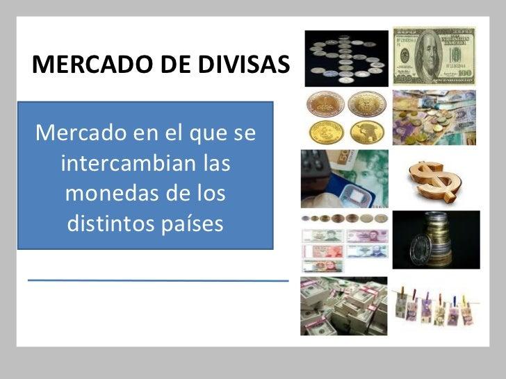 MERCADO DE DIVISAS Mercado en el que se intercambian las monedas de los distintos países