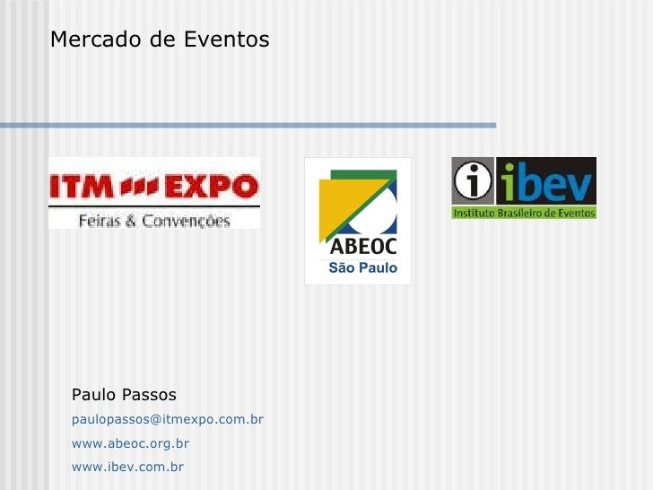 Mercado de Eventos Paulo Passos paulopassos@itmexpo.com.br www.abeoc.org.br www.ibev.com.br