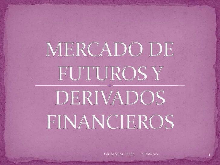 MERCADO DE FUTUROS Y DERIVADOS FINANCIEROS<br />08/08/2010<br />1<br />Cáriga Salas, Sheila.<br />