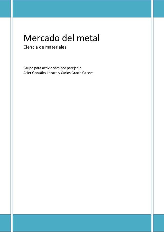 Mercado del metal Ciencia de materiales  Grupo para actividades por parejas 2 Asier González Lázaro y Carlos Gracia Cabeza