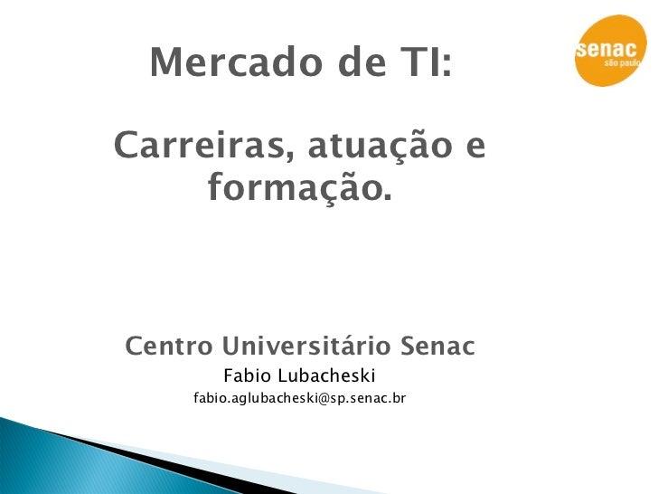 Mercado de TI:  Carreiras, atuação e      formação.    Centro Universitário Senac          Fabio Lubacheski      fabio.agl...