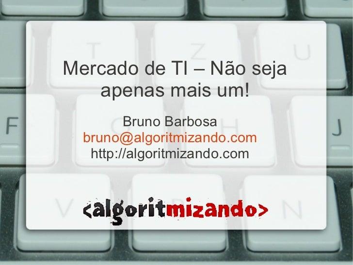 Mercado de TI – Não seja   apenas mais um!         Bruno Barbosa  bruno@algoritmizando.com   http://algoritmizando.com