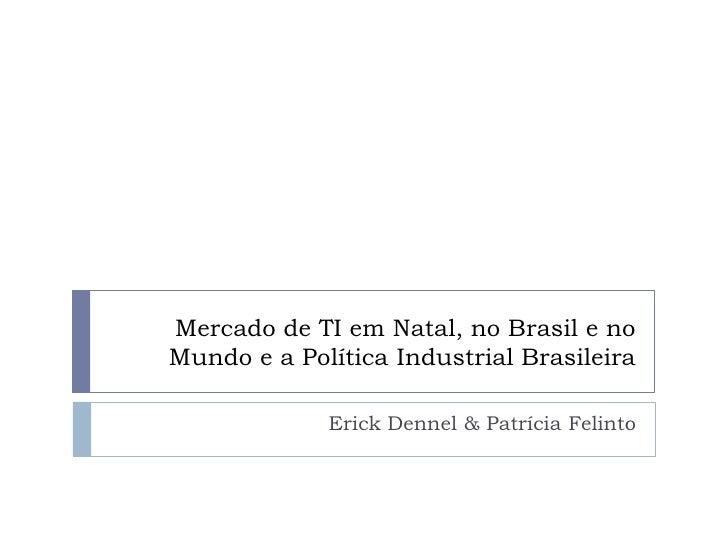 Mercado de TI em Natal, no Brasil e no Mundo e a Política Industrial Brasileira               Erick Dennel & Patrícia Feli...