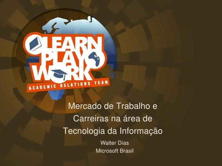 Mercado de Trabalho e   Carreiras na área de Tecnologia da Informação         Walter Dias        Microsoft Brasil
