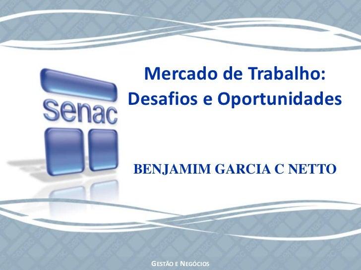 Mercado de Trabalho:<br />Desafios e Oportunidades<br />BENJAMIM GARCIA C NETTO<br />Gestão e Negócios<br />