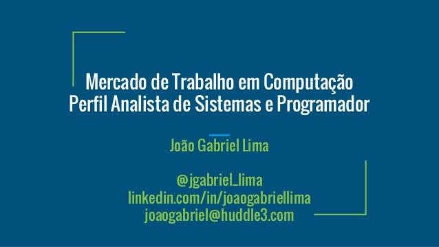 Mercado de Trabalho em Computação Perfil Analista de Sistemas e Programador João Gabriel Lima @jgabriel_lima linkedin.com/...