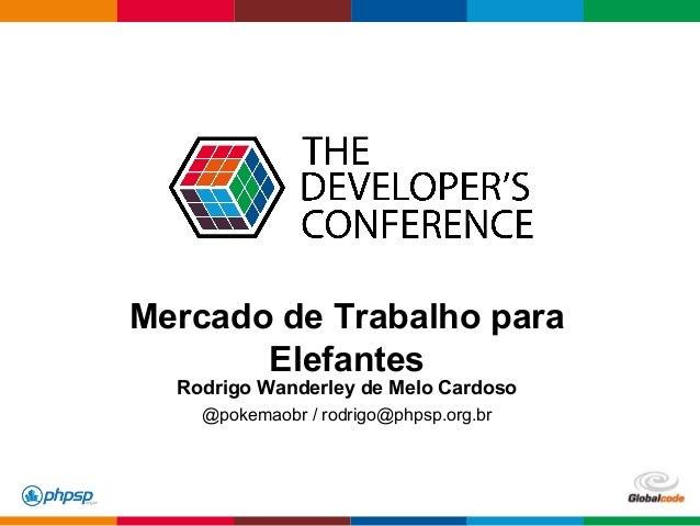 Globalcode – Open4education Mercado de Trabalho para Elefantes Rodrigo Wanderley de Melo Cardoso @pokemaobr / rodrigo@phps...