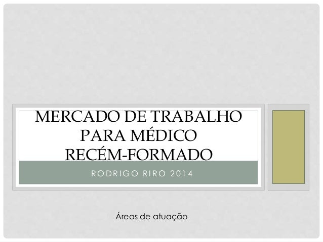 MERCADO DE TRABALHO  PARA MÉDICO  RECÉM-FORMADO  RODR IGO R I RO 2 0 1 4  Áreas de atuação