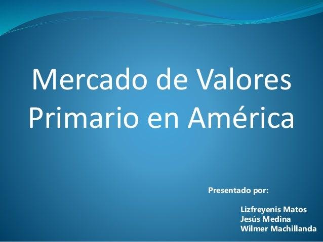 Mercado de Valores Primario en América Presentado por: Lizfreyenis Matos Jesús Medina Wilmer Machillanda