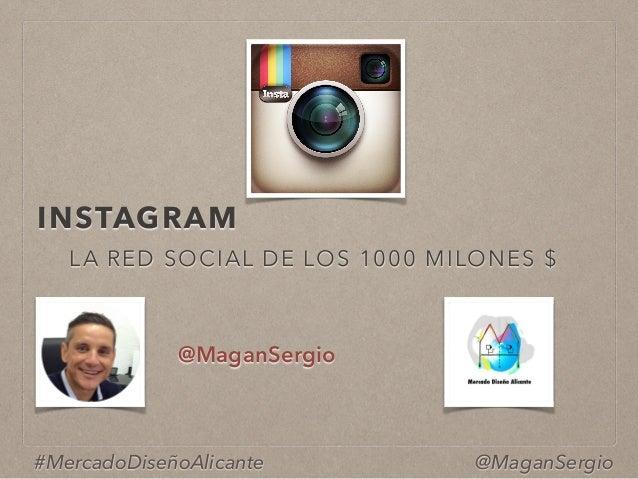 INSTAGRAM @MaganSergio #MercadoDiseñoAlicante LA RED SOCIAL DE LOS 1000 MILONES $ @MaganSergio