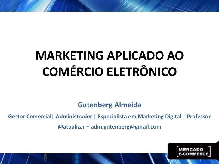 MARKETING APLICADO AO           COMÉRCIO ELETRÔNICO                           Gutenberg AlmeidaGestor Comercial| Administr...
