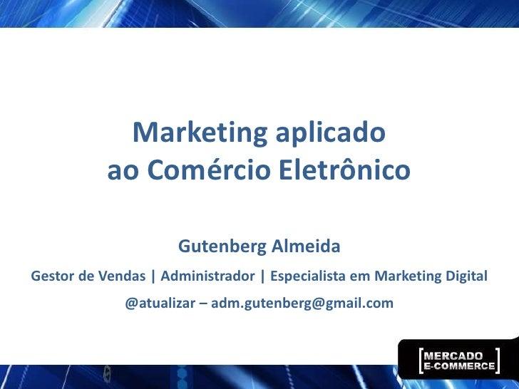Marketing aplicado           ao Comércio Eletrônico                     Gutenberg AlmeidaGestor de Vendas | Administrador ...