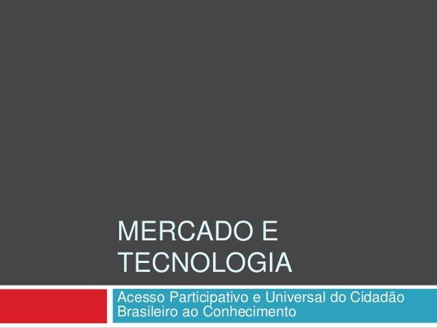 MERCADO E TECNOLOGIA Acesso Participativo e Universal do Cidadão Brasileiro ao Conhecimento