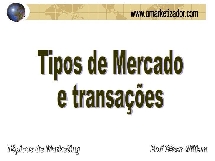 Tipos de Mercado e transações Prof César William Tópicos de Marketing www.omarketizador.com