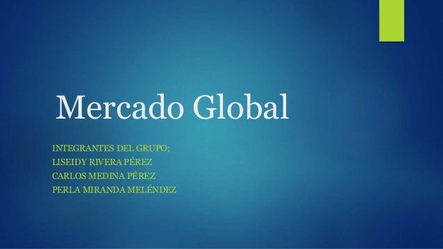 Mercado Global INTEGRANTES DEL GRUPO; LISEIDY RIVERA PÉREZ CARLOS MEDINA PÉREZ PERLA MIRANDA MELÉNDEZ
