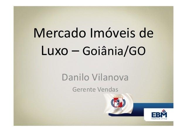 Mercado Imóveis de Luxo – Goiânia/GO Danilo Vilanova Gerente Vendas
