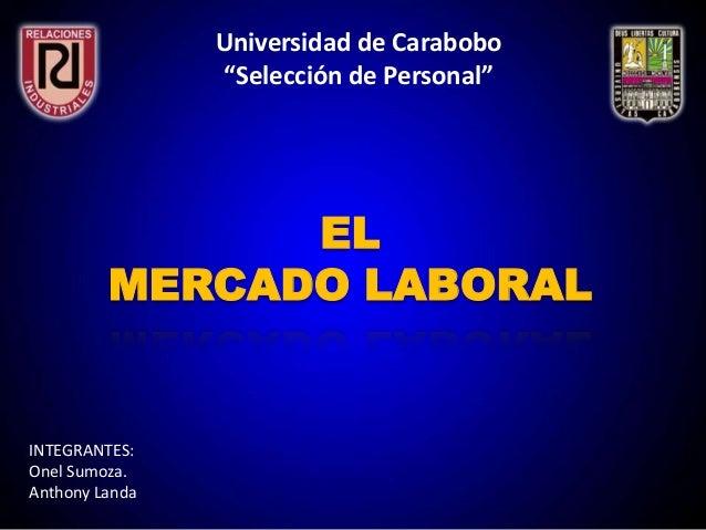 """Universidad de Carabobo""""Selección de Personal""""ELMERCADO LABORALINTEGRANTES:Onel Sumoza.Anthony Landa"""