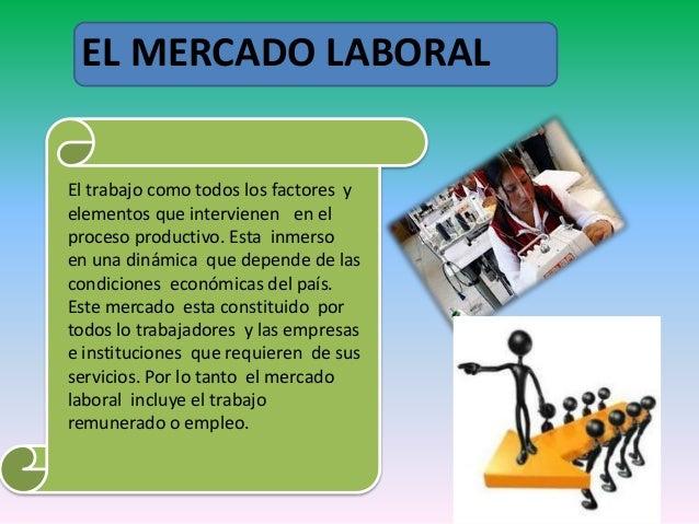 EL MERCADO LABORAL  El trabajo como todos los factores y  elementos que intervienen en el  proceso productivo. Esta inmers...