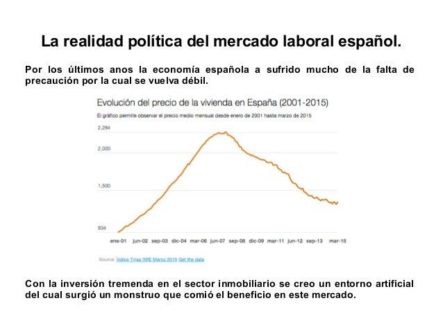 La realidad política del mercado laboral español. Por los últimos anos la economía española a sufrido mucho de la falta de...