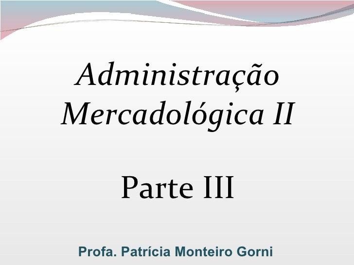Administração Mercadológica II Parte III Profa. Patrícia Monteiro Gorni