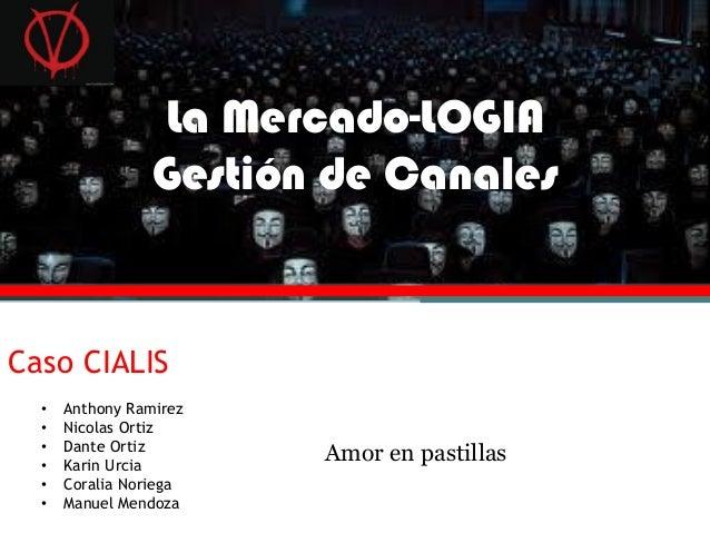 La Mercado-LOGIA Gestión de Canales Caso CIALIS Amor en pastillas • Anthony Ramirez • Nicolas Ortiz • Dante Ortiz • Karin ...