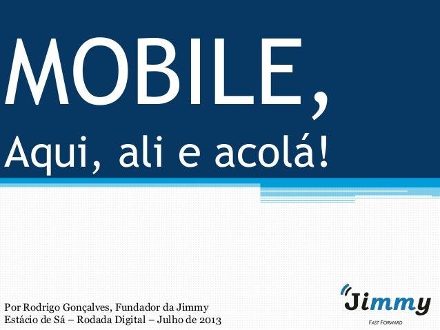 MOBILE, Aqui, ali e acolá! Por Rodrigo Gonçalves, Fundador da Jimmy Estácio de Sá – Rodada Digital – Julho de 2013