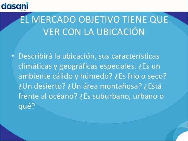 EL MERCADO OBJETIVO TIENE QUE       VER CON LA UBICACIÓN• Describirá la ubicación, sus características  climáticas y geogr...