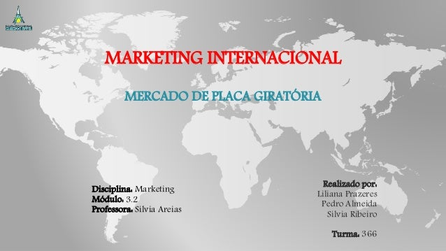 MARKETING INTERNACIONAL MERCADO DE PLACA GIRATÓRIA Disciplina: Marketing Módulo: 3.2 Professora: Sílvia Areias Realizado p...