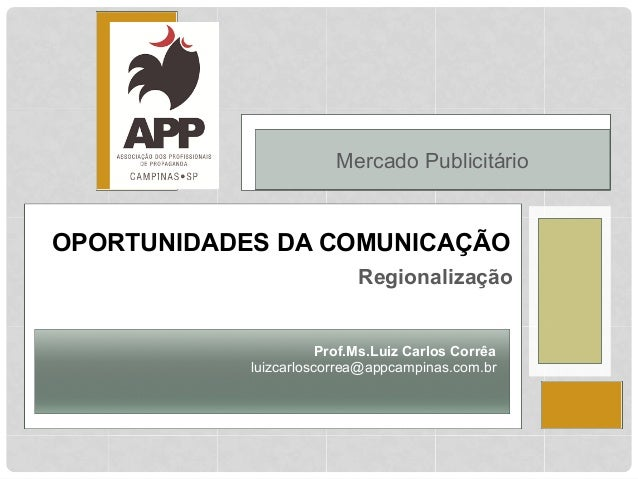 Mercado Publicitário  OPORTUNIDADES DA COMUNICAÇÃO  Regionalização  Prof.Ms.Luiz Carlos Corrêa  luizcarloscorrea@appcampin...