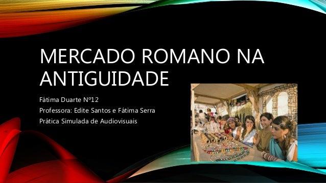 MERCADO ROMANO NA ANTIGUIDADE Fátima Duarte Nº12 Professora: Edite Santos e Fátima Serra Prática Simulada de Audiovisuais