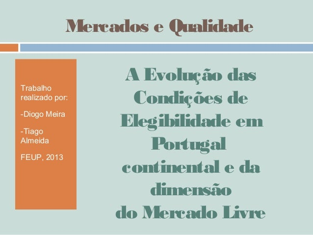 Mercados e QualidadeTrabalhorealizado por:-Diogo Meira-TiagoAlmeidaFEUP, 2013A Evolução dasCondições deElegibilidade emPor...