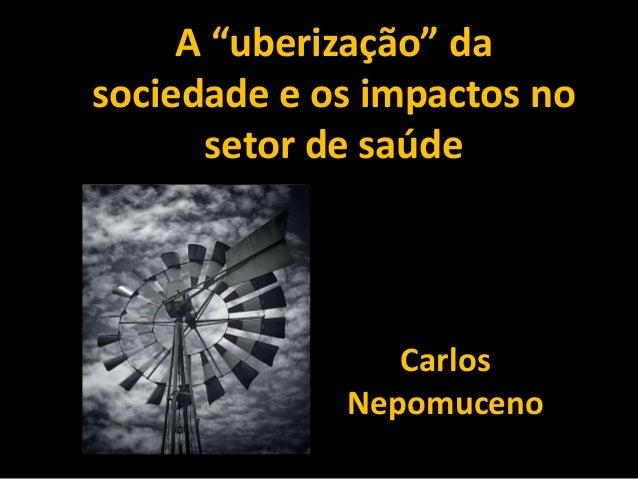 """A """"uberização"""" da sociedade e os impactos no setor de saúde Carlos Nepomuceno"""