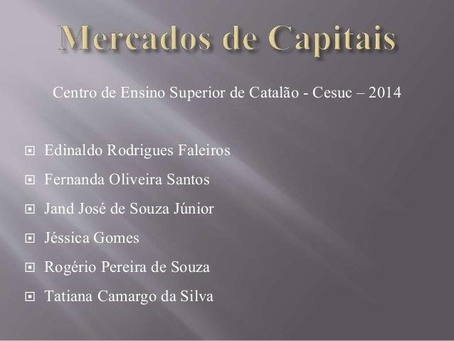 Centro de Ensino Superior de Catalão - Cesuc – 2014   Edinaldo Rodrigues Faleiros   Fernanda Oliveira Santos   Jand Jos...
