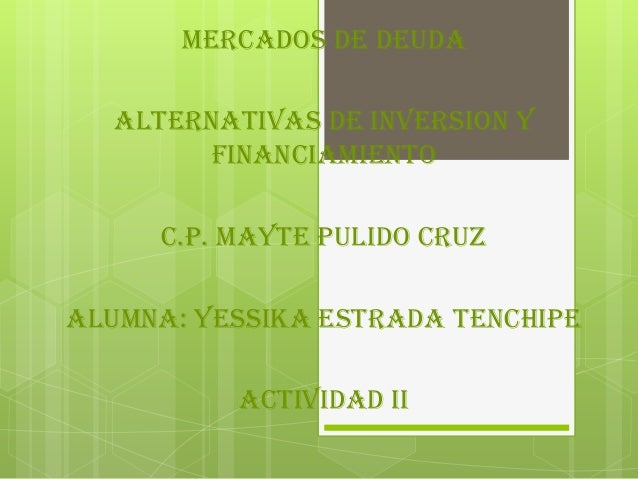 MERCADOS DE DEUDA ALTERNATIVAS DE INVERSION Y FINANCIAMIENTO C.P. MAYTE PULIDO CRUZ ALUMNA: YESSIKA ESTRADA TENCHIPE ACTIV...