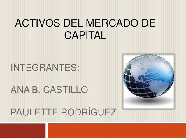 INTEGRANTES: ANA B. CASTILLO PAULETTE RODRÍGUEZ ACTIVOS DEL MERCADO DE CAPITAL