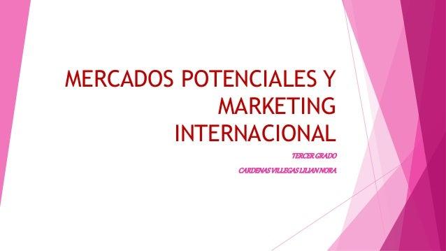 MERCADOS POTENCIALES Y  MARKETING  INTERNACIONAL  TERCER GRADO  CARDENAS VILLEGAS LILIAN NORA