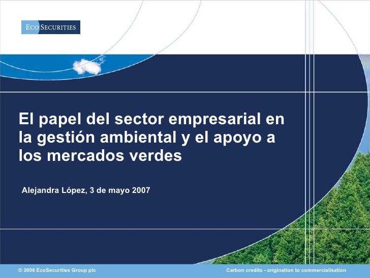El papel del sector empresarial en la gestión ambiental y el apoyo a los mercados verdes  Alejandra López, 3 de mayo 2007 ...